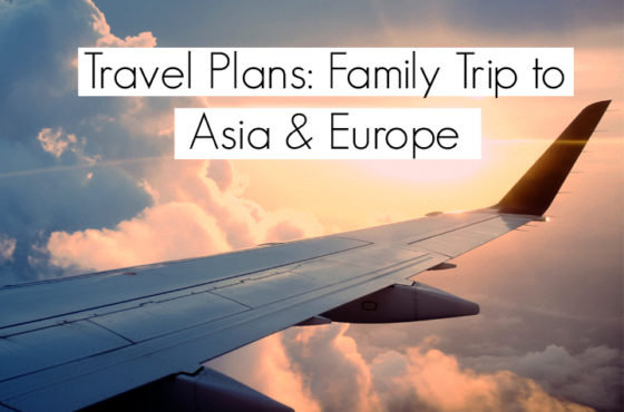 Planning Our First Family Trip to Asia & Europe