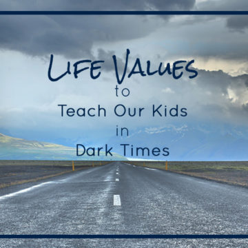 Life Values to Teach Our Kids in Dark Times